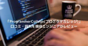 「ProgrammerCollege(プログラマカレッジ)」 口コミ・評判を現役エンジニアがレビュー
