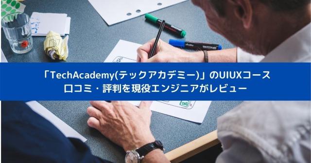 「TechAcademy(テックアカデミー)」のUIUXコース 口コミ・評判を現役エンジニアがレビュー