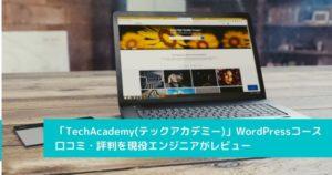 プログラミングスクール「TechAcademy(テックアカデミー)」のWordPressコースの口コミ・評判を現役エンジニアがレビュー