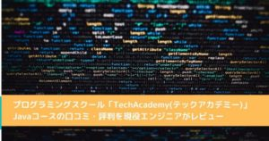 プログラミングスクール「TechAcademy(テックアカデミー)」Javaコースの口コミ・評判を現役エンジニアがレビュー