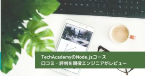 TechAcademyのNode.jsコース 口コミ・評判を現役エンジニアがレビュー