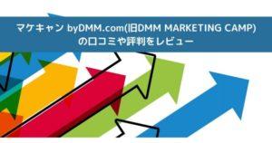 マケキャン byDMM.com(旧DMM MARKETING CAMP) の口コミや評判をレビュー