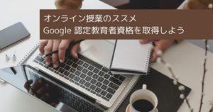 オンライン授業のススメ Google 認定教育者資格を取得しよう