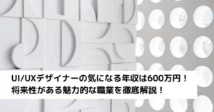 UI_UXデザイナーの気になる年収は600万円!将来性がある魅力的な職業を徹底解説!