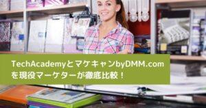 TechAcademyとマケキャンbyDMM.com を現役マーケターが徹底比較!