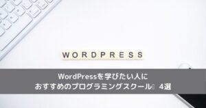 WordPressを学びたい人におすすめのプログラミングスクール_4選