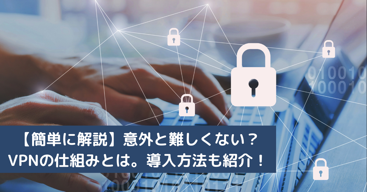 【簡単に解説】意外と難しくない?VPNの仕組みとは。導入方法も紹介!